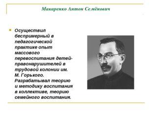 Макаренко Антон Семёнович Осуществил беспримерный в педагогической практике о