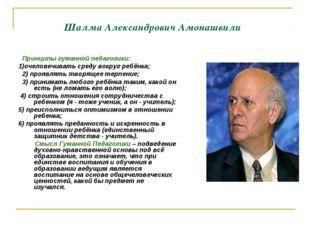 Шалма Александрович Амонашвили Принципы гуманной педагогики: 1)очеловечивать