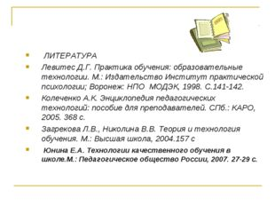 ЛИТЕРАТУРА Левитес Д.Г. Практика обучения: образовательные технологии. М.: И