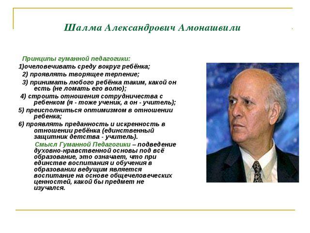 Шалма Александрович Амонашвили Принципы гуманной педагогики: 1)очеловечивать...