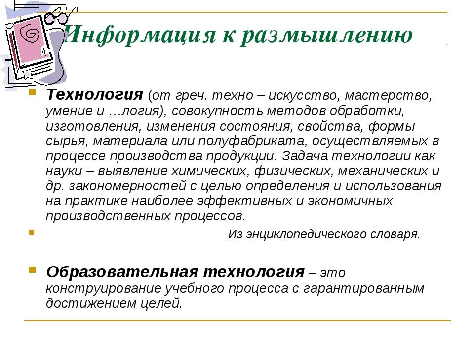 Информация к размышлению Технология (от греч. техно – искусство, мастерство,...