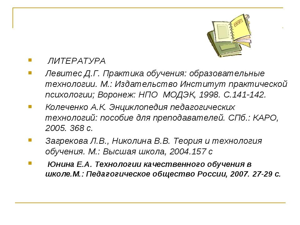 ЛИТЕРАТУРА Левитес Д.Г. Практика обучения: образовательные технологии. М.: И...