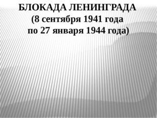 БЛОКАДА ЛЕНИНГРАДА (8 сентября 1941 года по 27 января 1944 года)
