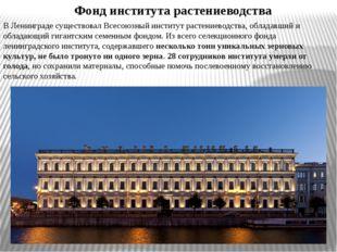 В Ленинграде существовал Всесоюзный институт растениеводства, обладавший и об