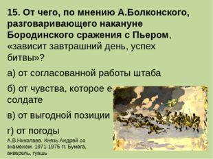 15. От чего, по мнению А.Болконского, разговаривающего накануне Бородинского