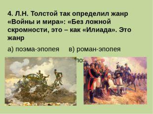 4. Л.Н. Толстой так определил жанр «Войны и мира»: «Без ложной скромности, эт