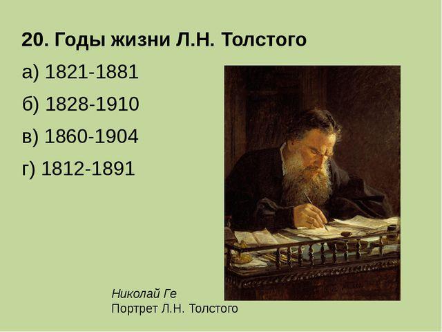 20. Годы жизни Л.Н. Толстого а) 1821-1881 б) 1828-1910 в) 1860-1904 г) 18...