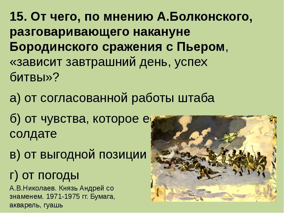 15. От чего, по мнению А.Болконского, разговаривающего накануне Бородинского...