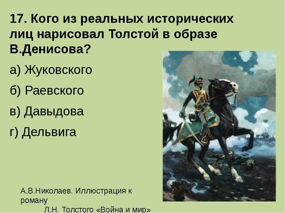 17. Кого из реальных исторических лиц нарисовал Толстой в образе В.Денисова?...