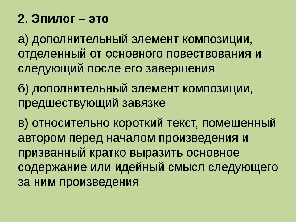 2. Эпилог – это а) дополнительный элемент композиции, отделенный от основного...