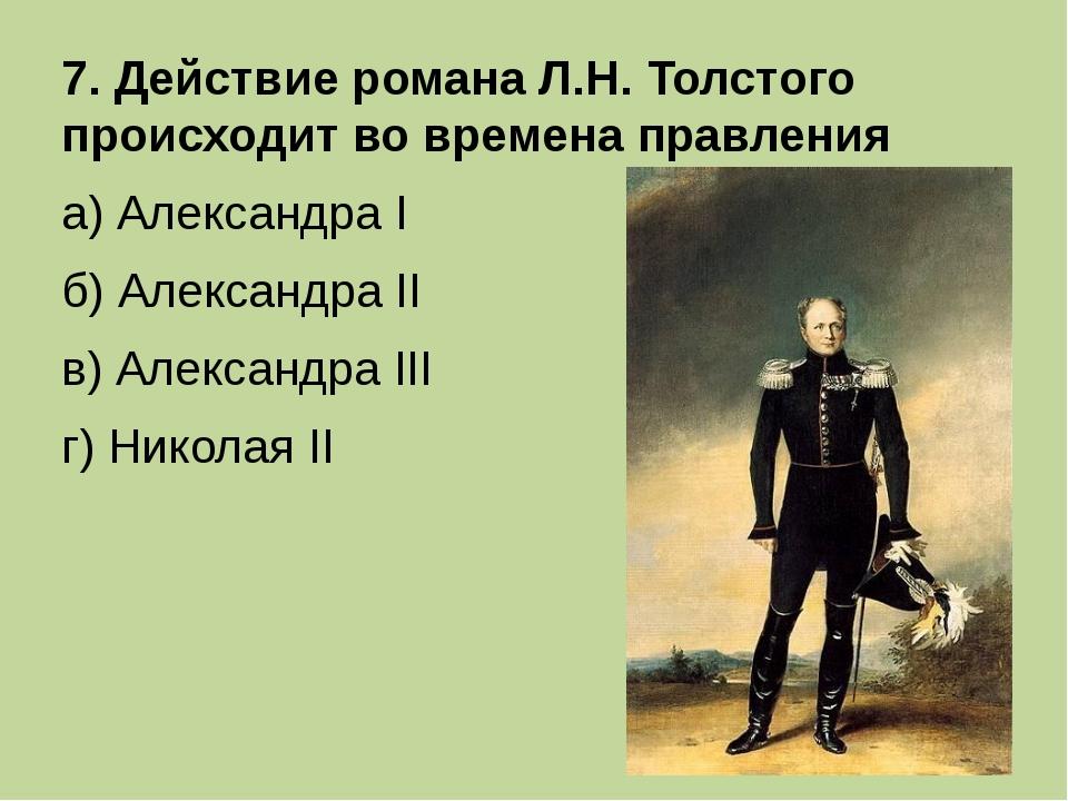 7. Действие романа Л.Н. Толстого происходит во времена правления а) Александр...