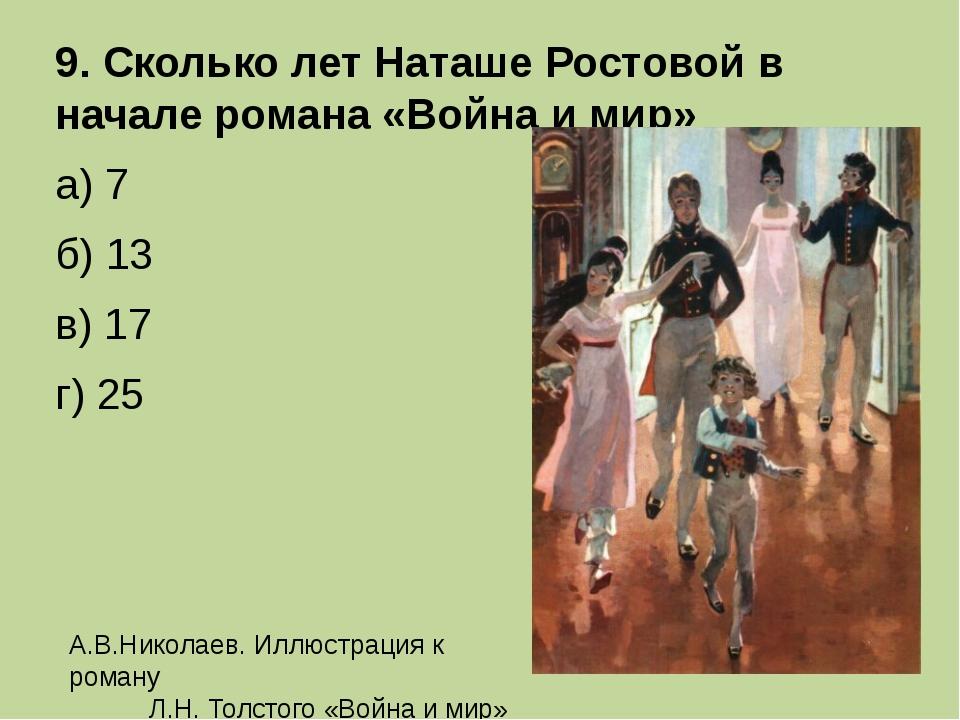 9. Сколько лет Наташе Ростовой в начале романа «Война и мир» а) 7 б) 13...