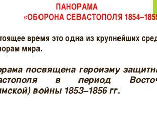ПАНОРАМА «ОБОРОНА СЕВАСТОПОЛЯ 1854–1855 ГГ.» В настоящее время это одна из кр