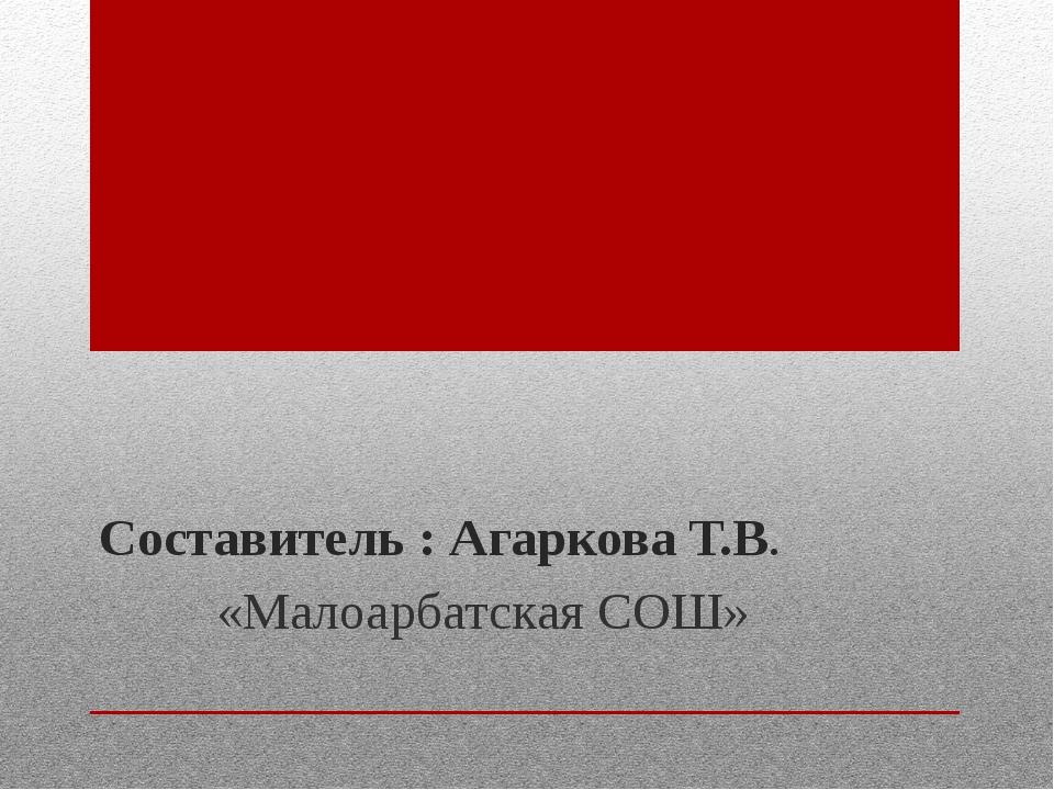 Составитель : Агаркова Т.В. «Малоарбатская СОШ»