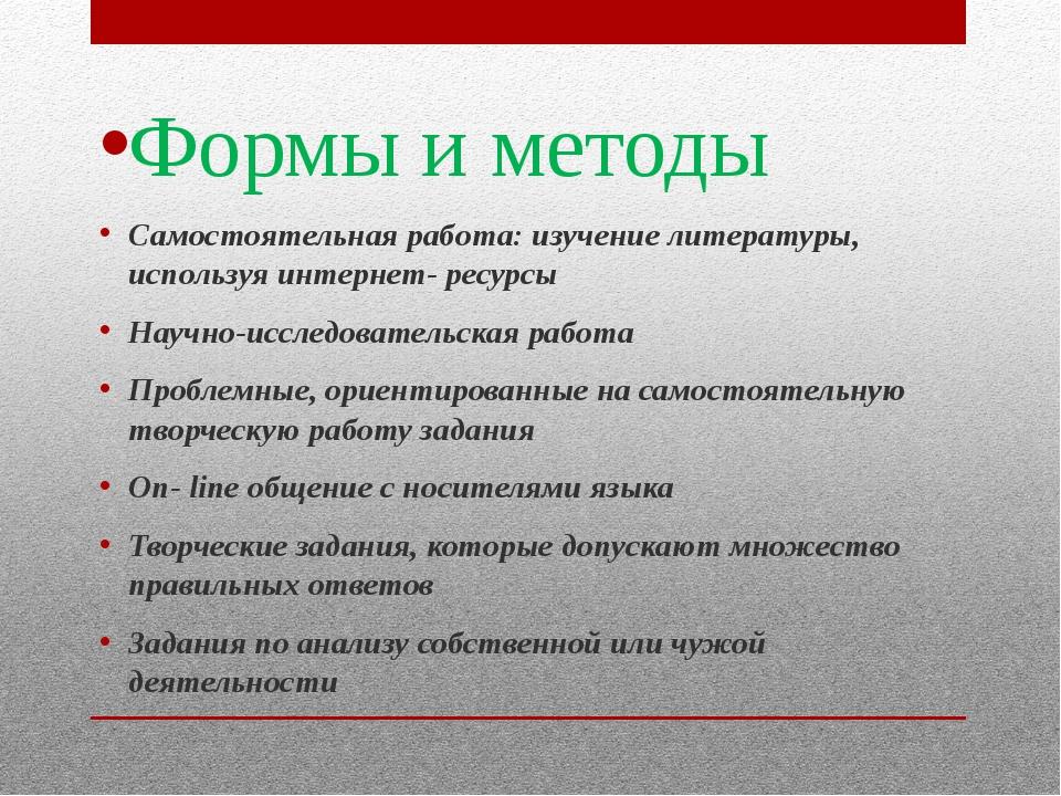 Формы и методы Самостоятельная работа: изучение литературы, используя интерне...
