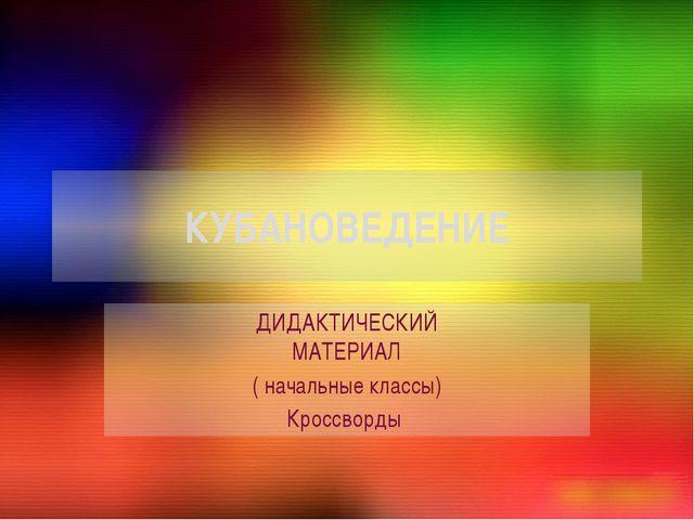 КУБАНОВЕДЕНИЕ ДИДАКТИЧЕСКИЙ МАТЕРИАЛ ( начальные классы) Кроссворды