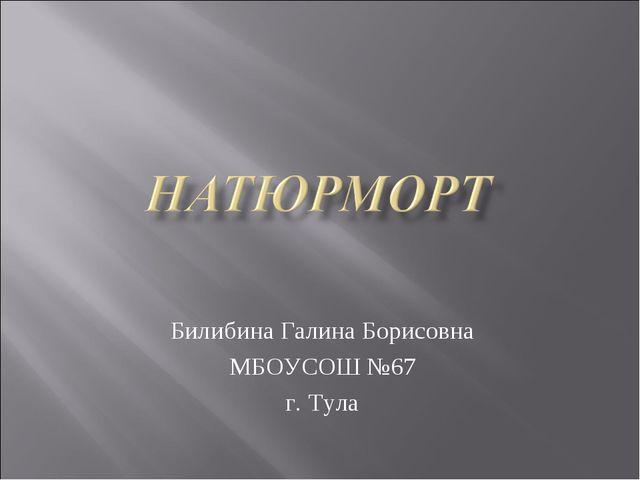 Билибина Галина Борисовна МБОУСОШ №67 г. Тула