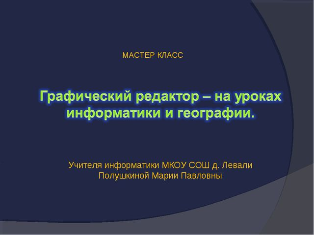 МАСТЕР КЛАСС Учителя информатики МКОУ СОШ д. Левали Полушкиной Марии Павловны