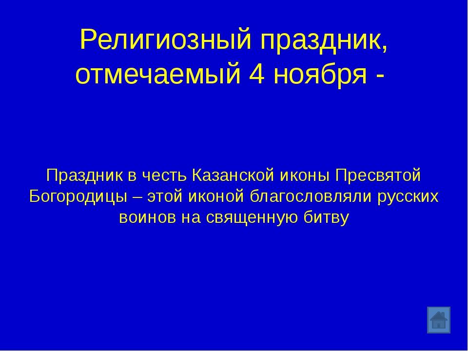 Религиозный праздник, отмечаемый 4 ноября - Праздник в честь Казанской иконы...
