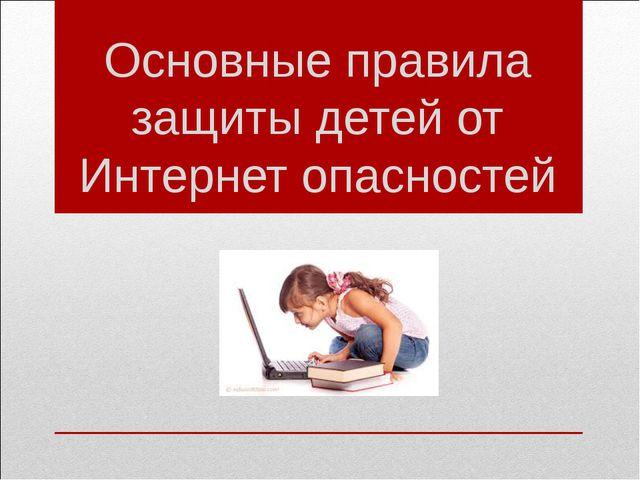 Основные правила защиты детей от Интернет опасностей
