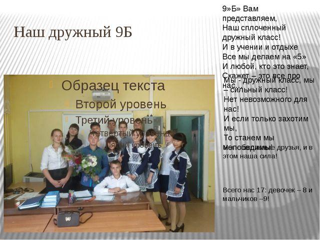 Наш дружный 9Б 9»Б» Вам представляем, Наш сплоченный дружный класс! И в учени...