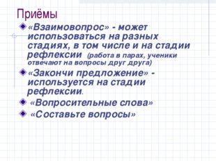 Приёмы «Взаимовопрос» - может использоваться на разных стадиях, в том числе и