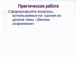 Практическая работа Сформулируйте вопросы, используемые на одном из уроков т