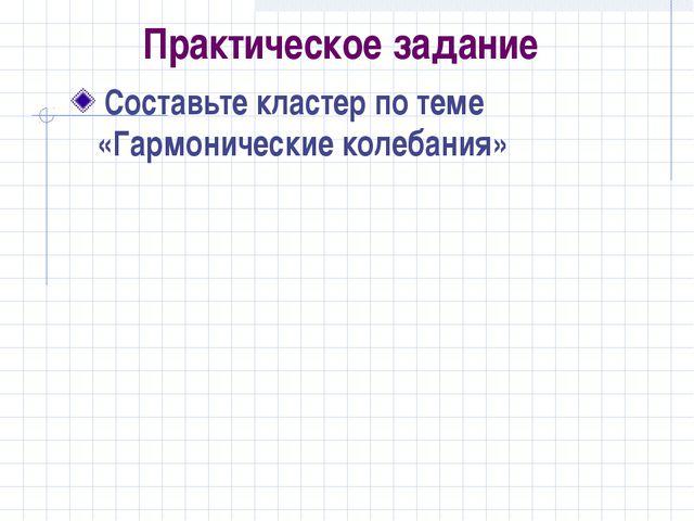 Практическое задание Составьте кластер по теме «Гармонические колебания»
