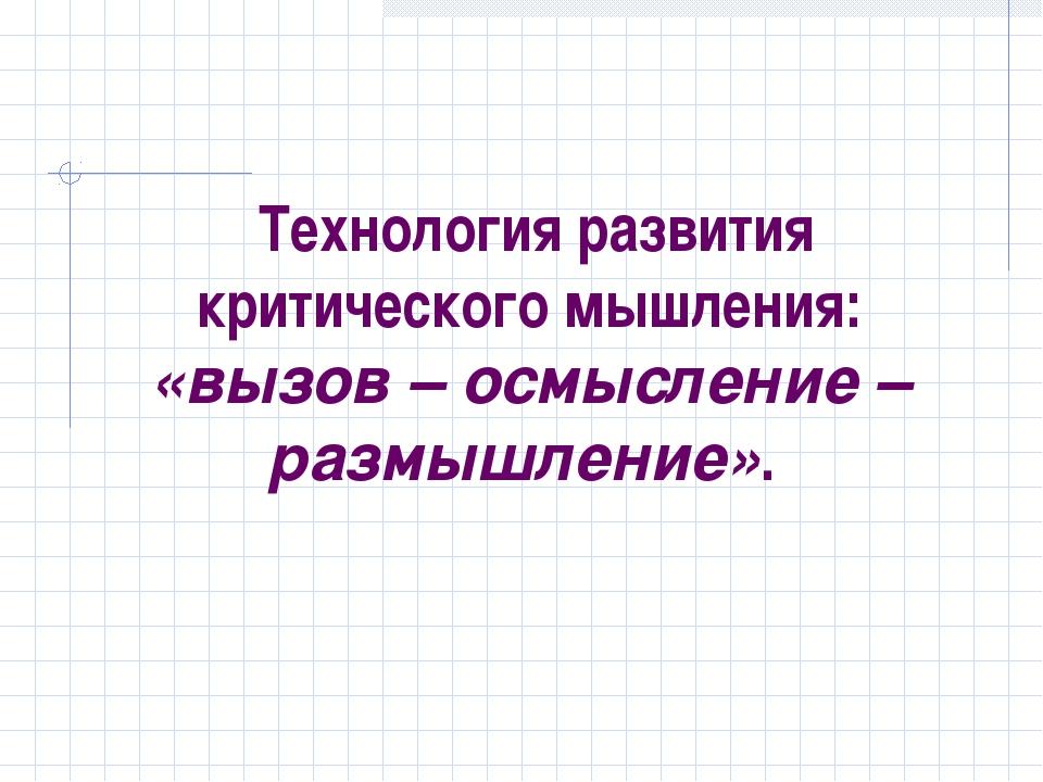 Технология развития критического мышления: «вызов – осмысление – размышление».