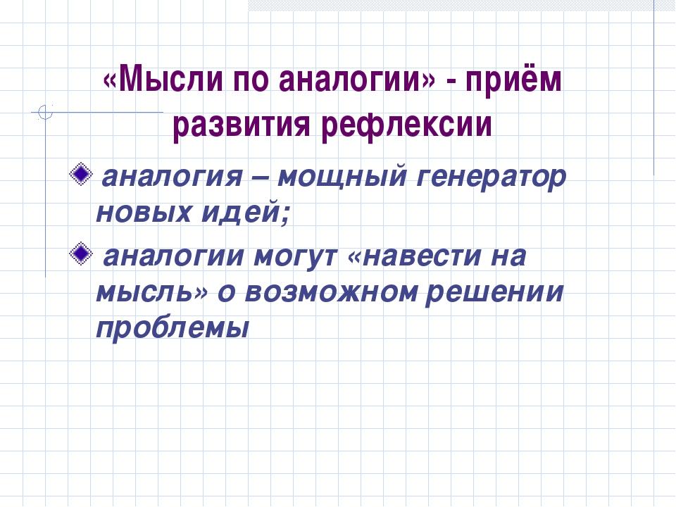 «Мысли по аналогии» - приём развития рефлексии аналогия – мощный генератор но...