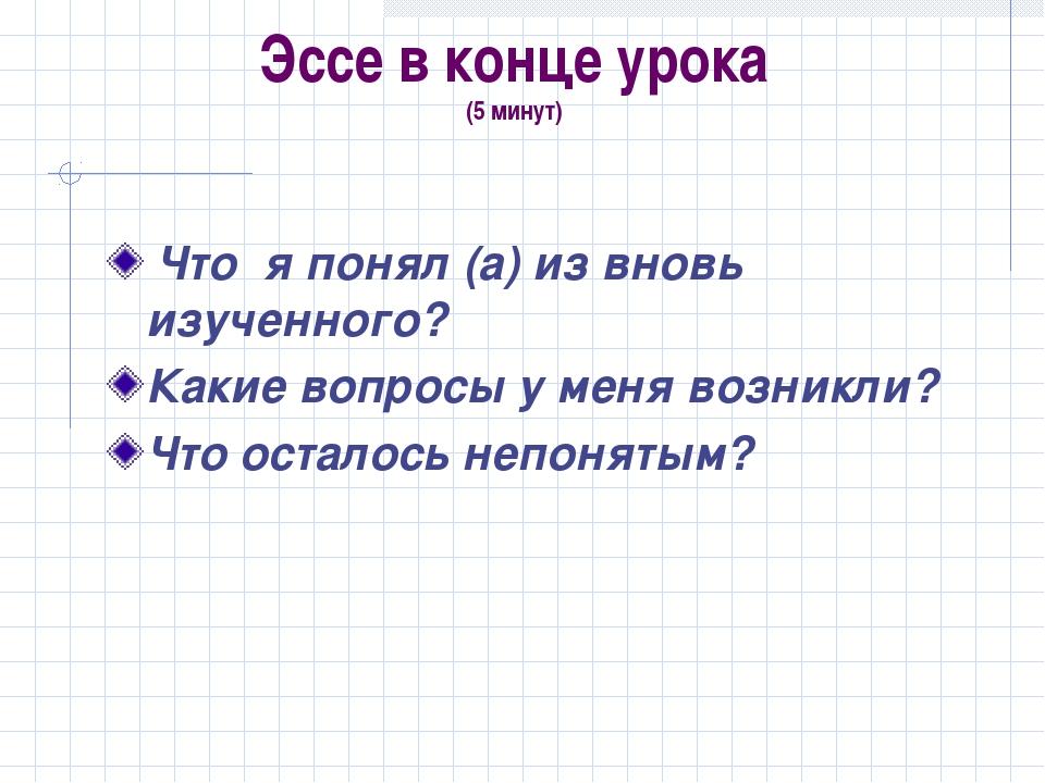 Эссе в конце урока (5 минут) Что я понял (а) из вновь изученного? Какие вопро...