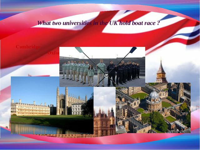 What two universities in the UK hold boat race ? Cambridge Oxford