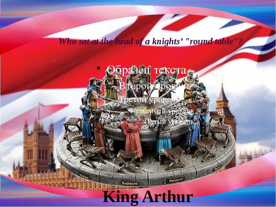 """Who sat at the head of a knights' """"round table""""? King Arthur"""