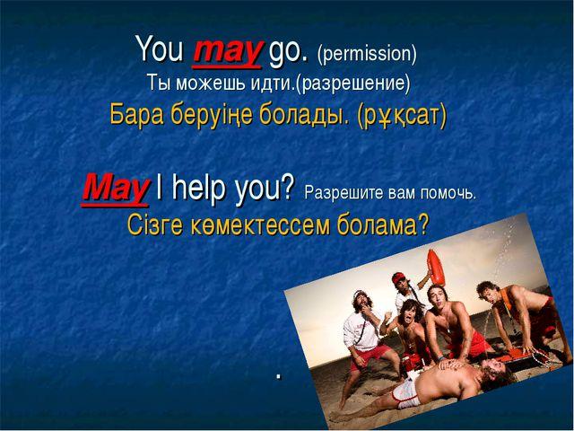 You may go. (permission) Ты можешь идти.(разрешение) Бара беруіңе болады. (р...