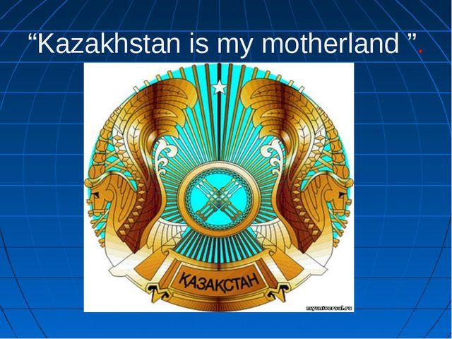 """Kazakhstan is my motherland ""."