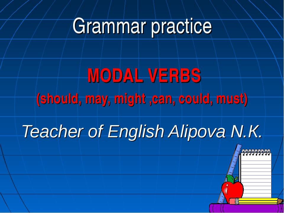 Teacher of English Alipova N.К. Grammar practice MODAL VERBS (should, may, m...