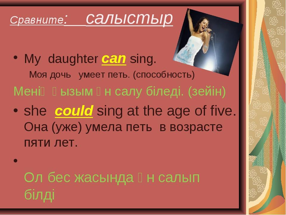 Сравните: салыстыр My daughter can sing. Моя дочь умеет петь. (способность) М...