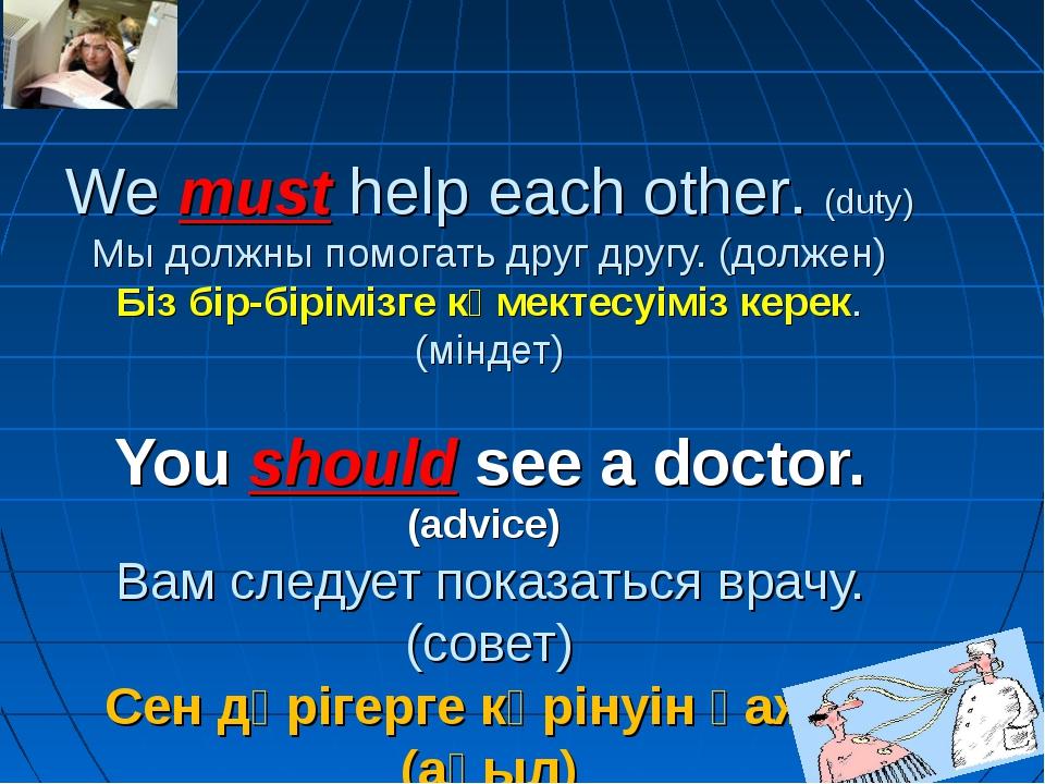 We must help each other. (duty) Мы должны помогать друг другу. (должен) Біз...