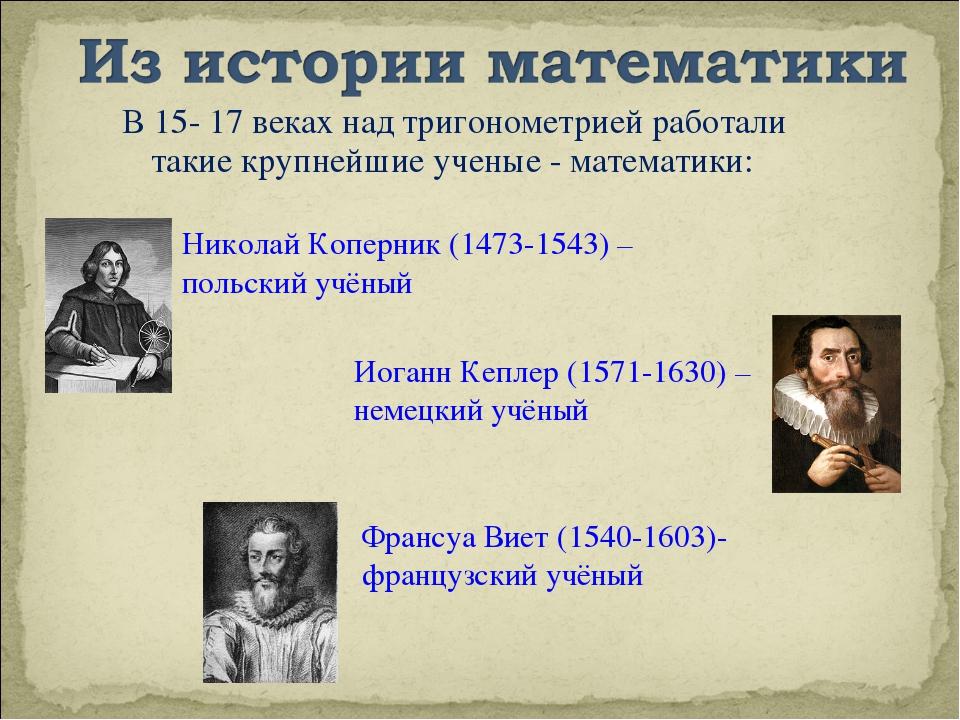 В 15- 17 веках над тригонометрией работали такие крупнейшие ученые - математи...