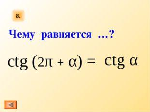 8. ctg (2π + α) = ctg α Чему равняется …?
