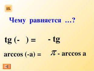 15. tg (-α) = arccos (-a) = Чему равняется …? - tg α - arccos a