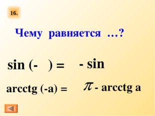 16. sin (-α) = arcctg (-a) = Чему равняется …? - sin α - arcctg a