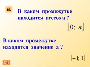 19. В каком промежутке находится arccos a ? В каком промежутке находится знач