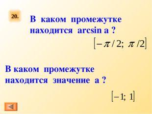 20. В каком промежутке находится arcsin a ? В каком промежутке находится знач