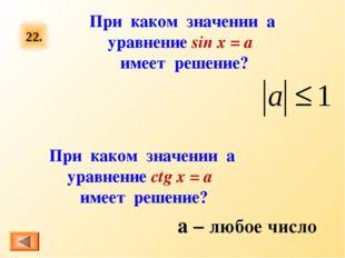 22. При каком значении а уравнение sin x = a имеет решение? При каком значени