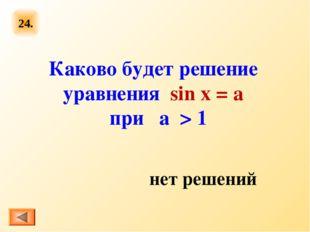 24. Каково будет решение уравнения sin x = a при  а  > 1 нет решений