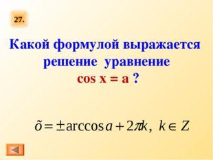 27. Какой формулой выражается решение уравнение cos x = a ?