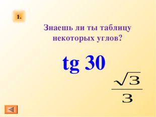 1. tg 30 Знаешь ли ты таблицу некоторых углов?