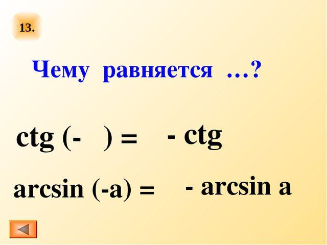 13. ctg (-α) = arcsin (-a) = Чему равняется …? - сtg α - аrcsin a