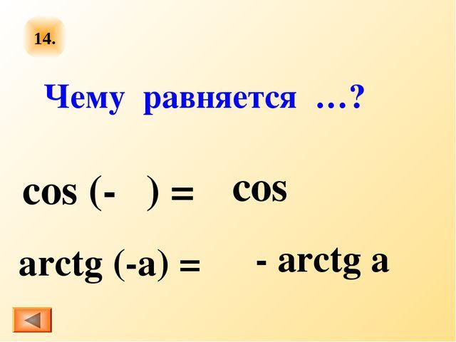 14. cos (-α) = arctg (-a) = Чему равняется …? сos α - аrctg a